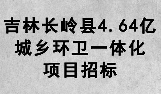 吉林長嶺縣4.64億城鄉環衛一體化項目招標